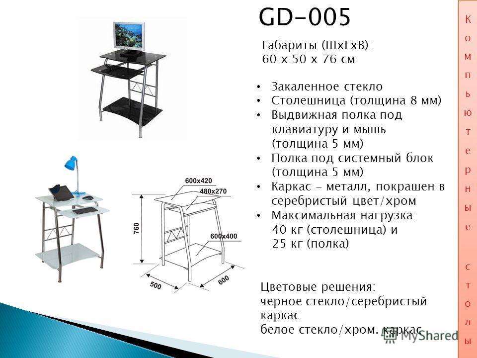 GD-005 Габариты (ШхГхВ): 60 x 50 x 76 см Закаленное стекло Столешница (толщина 8 мм) Выдвижная полка под клавиатуру и мышь (толщина 5 мм) Полка под системный блок (толщина 5 мм) Каркас - металл, покрашен в серебристый цвет/хром Максимальная нагрузка: