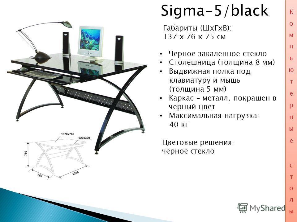 Sigma-5/black Габариты (ШхГхВ): 137 x 76 x 75 см Черное закаленное стекло Столешница (толщина 8 мм) Выдвижная полка под клавиатуру и мышь (толщина 5 мм) Каркас – металл, покрашен в черный цвет Максимальная нагрузка: 40 кг Цветовые решения: черное сте
