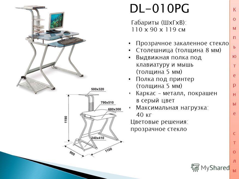 DL-010PG Габариты (ШхГхВ): 110 x 90 x 119 см Прозрачное закаленное стекло Столешница (толщина 8 мм) Выдвижная полка под клавиатуру и мышь (толщина 5 мм) Полка под принтер (толщина 5 мм) Каркас – металл, покрашен в серый цвет Максимальная нагрузка: 40