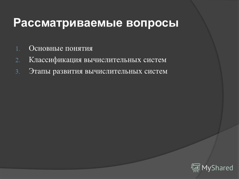 Рассматриваемые вопросы 1. Основные понятия 2. Классификация вычислительных систем 3. Этапы развития вычислительных систем