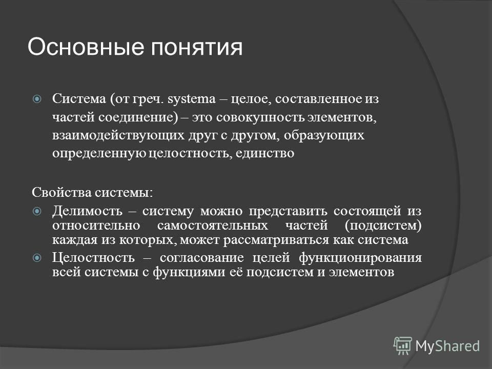 Основные понятия Система (от греч. systema – целое, составленное из частей соединение) – это совокупность элементов, взаимодействующих друг с другом, образующих определенную целостность, единство Свойства системы: Делимость – систему можно представит