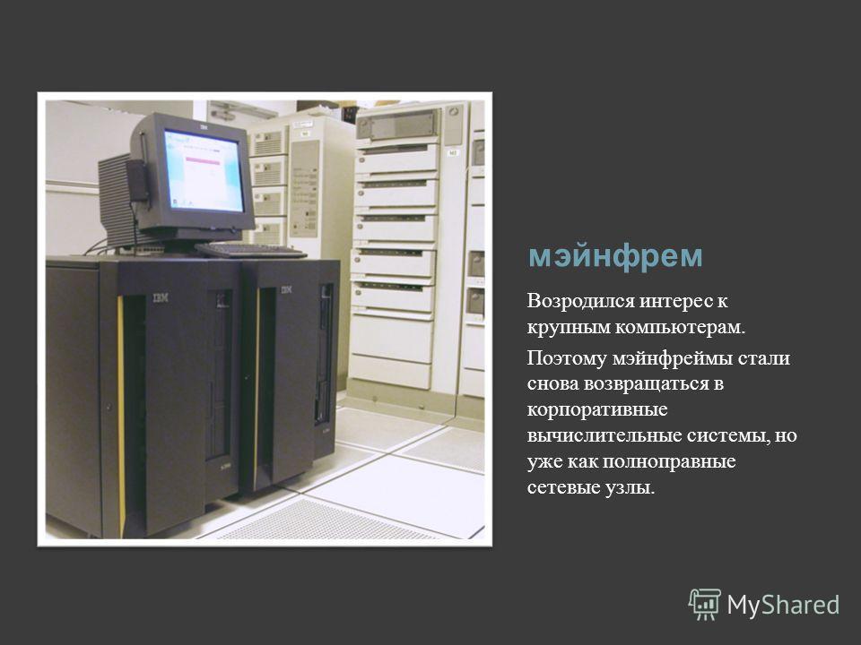 мэйнфрем Возродился интерес к крупным компьютерам. Поэтому мэйнфреймы стали снова возвращаться в корпоративные вычислительные системы, но уже как полноправные сетевые узлы.