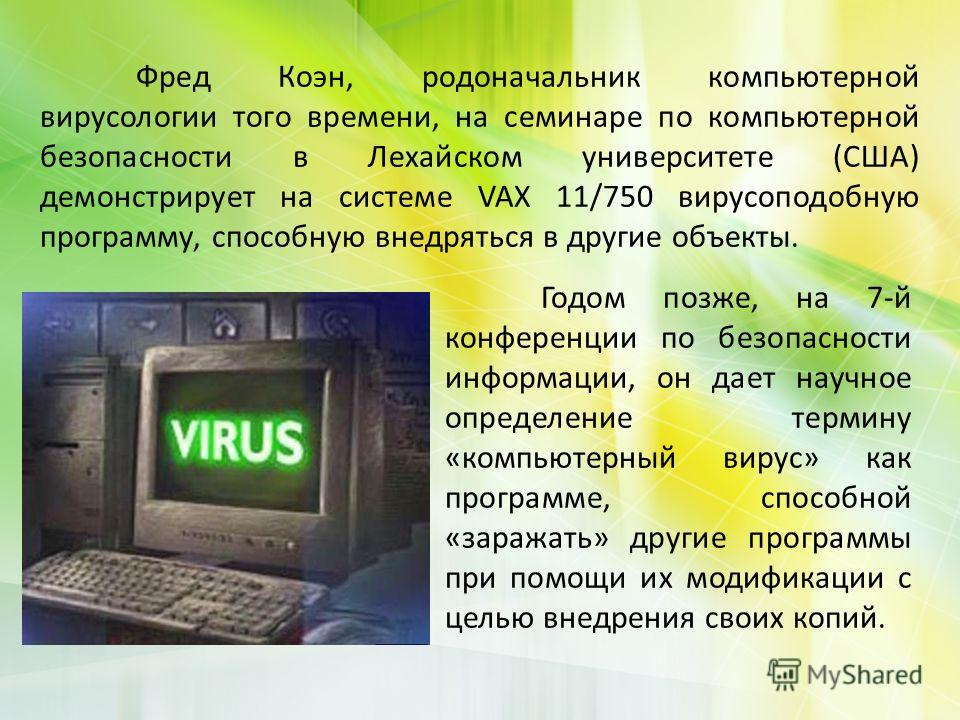 Фред Коэн, родоначальник компьютерной вирусологии того времени, на семинаре по компьютерной безопасности в Лехайском университете (США) демонстрирует на системе VAX 11/750 вирусоподобную программу, способную внедряться в другие объекты. Годом позже,