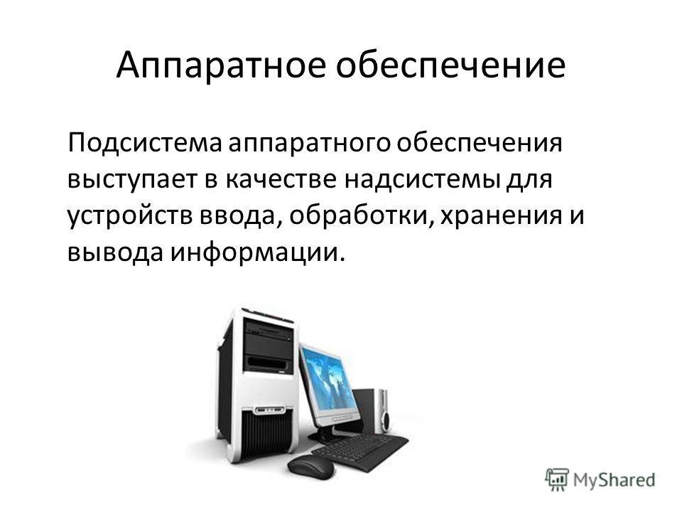 Аппаратное обеспечение Подсистема аппаратного обеспечения выступает в качестве надсистемы для устройств ввода, обработки, хранения и вывода информации.