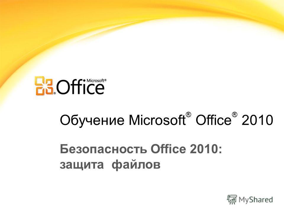 Обучение Microsoft ® Office ® 2010 Безопасность Office 2010: защита файлов