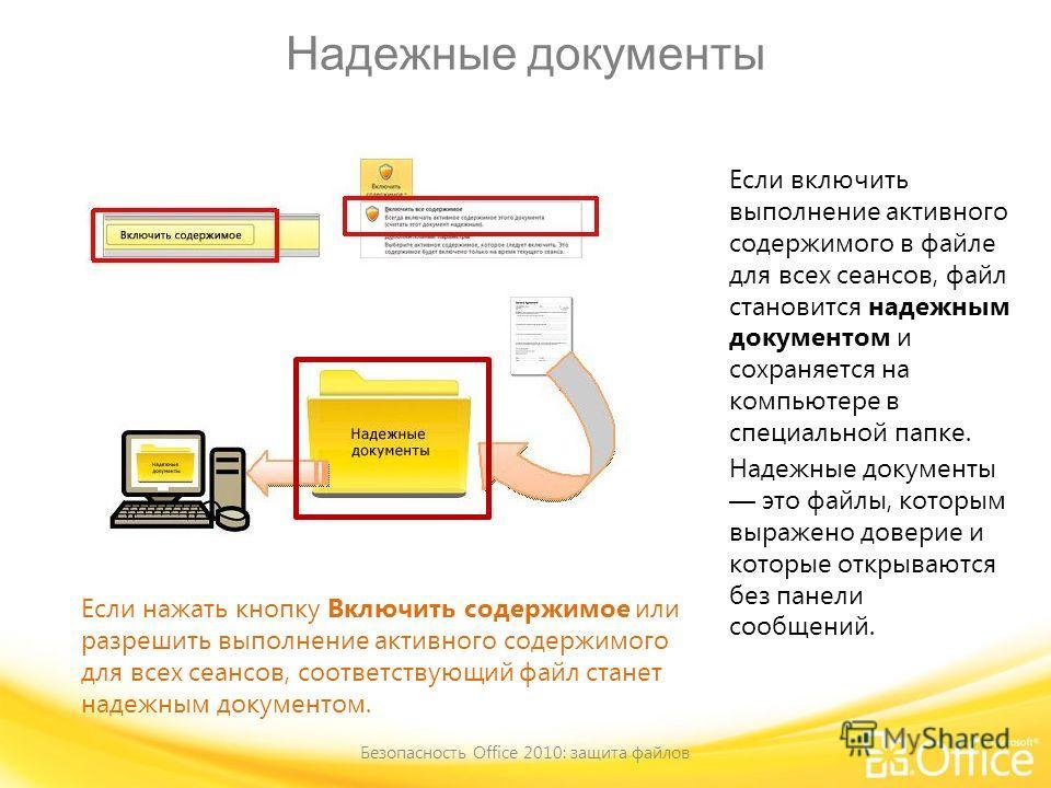Надежные документы Безопасность Office 2010: защита файлов Если нажать кнопку Включить содержимое или разрешить выполнение активного содержимого для всех сеансов, соответствующий файл станет надежным документом. Если включить выполнение активного сод