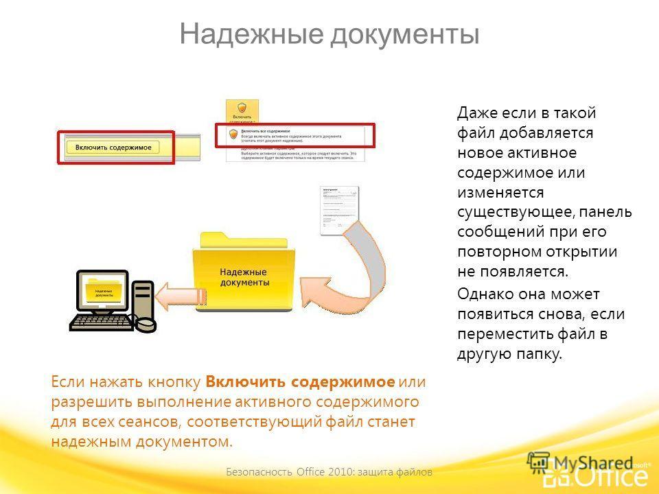 Надежные документы Безопасность Office 2010: защита файлов Если нажать кнопку Включить содержимое или разрешить выполнение активного содержимого для всех сеансов, соответствующий файл станет надежным документом. Даже если в такой файл добавляется нов