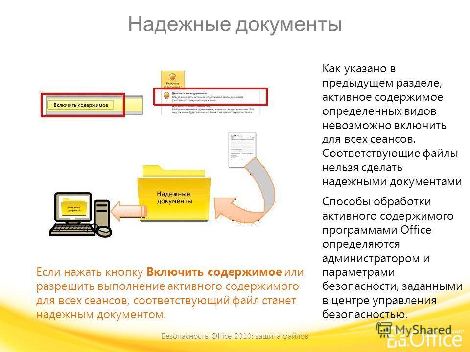 Надежные документы Безопасность Office 2010: защита файлов Если нажать кнопку Включить содержимое или разрешить выполнение активного содержимого для всех сеансов, соответствующий файл станет надежным документом. Как указано в предыдущем разделе, акти