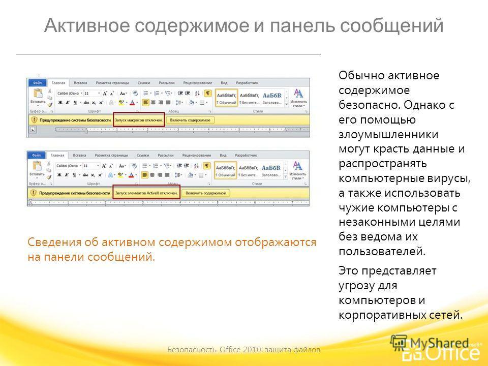 Активное содержимое и панель сообщений Безопасность Office 2010: защита файлов Сведения об активном содержимом отображаются на панели сообщений. Обычно активное содержимое безопасно. Однако с его помощью злоумышленники могут красть данные и распростр