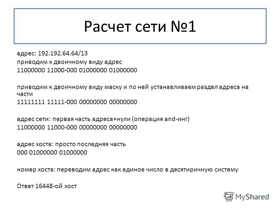 Расчет сети 1 адрес: 192.192.64.64/13 приводим к двоичному виду адрес 11000000 11000-000 01000000 01000000 приводим к двоичному виду маску и по ней устанавливаем раздел адреса на части 11111111 11111-000 00000000 00000000 адрес сети: первая часть адр