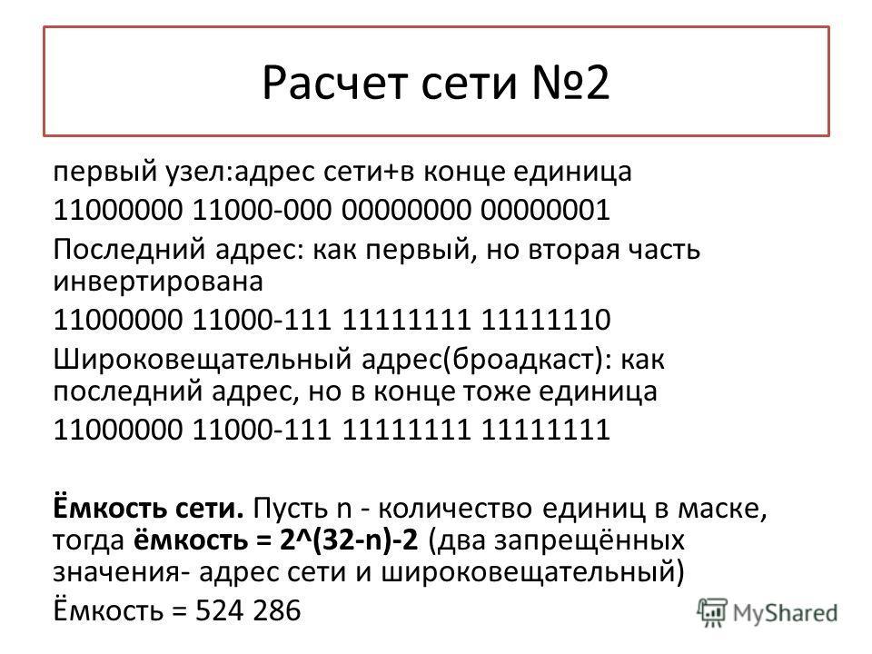 Расчет сети 2 первый узел:адрес сети+в конце единица 11000000 11000-000 00000000 00000001 Последний адрес: как первый, но вторая часть инвертирована 11000000 11000-111 11111111 11111110 Широковещательный адрес(броадкаст): как последний адрес, но в ко