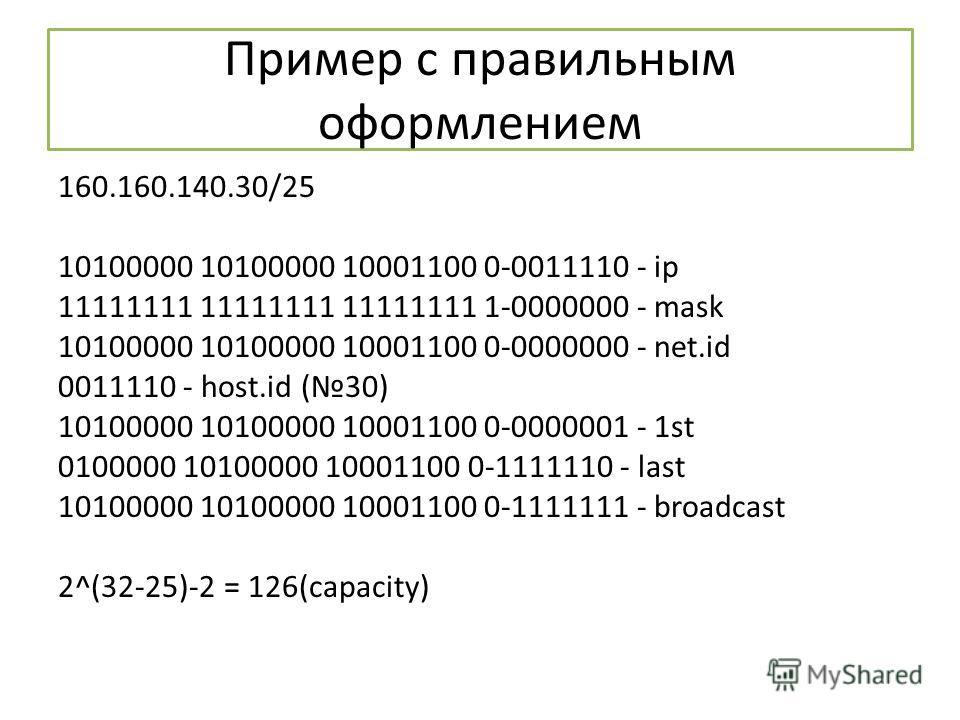 Пример с правильным оформлением 160.160.140.30/25 10100000 10100000 10001100 0-0011110 - ip 11111111 11111111 11111111 1-0000000 - mask 10100000 10100000 10001100 0-0000000 - net.id 0011110 - host.id (30) 10100000 10100000 10001100 0-0000001 - 1st 01