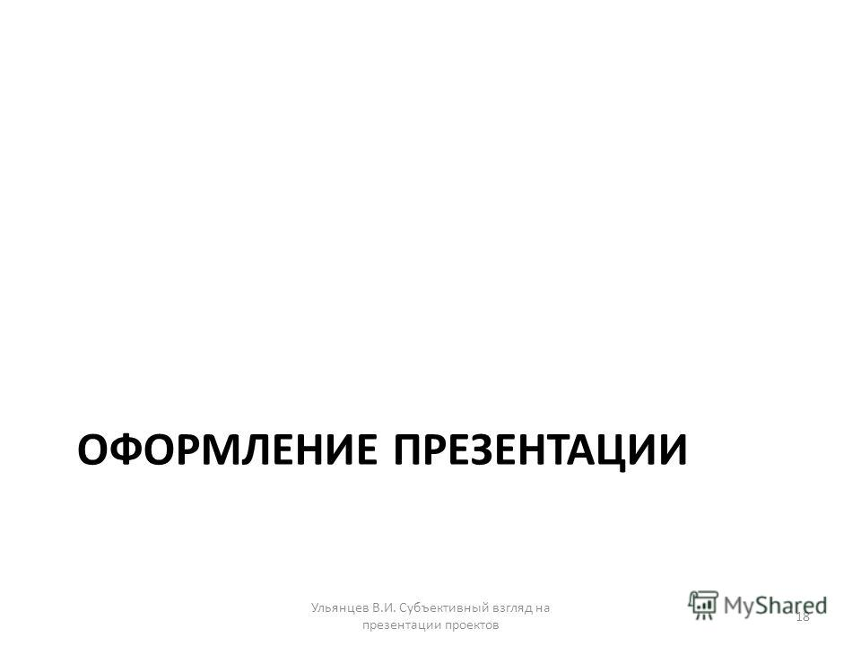 ОФОРМЛЕНИЕ ПРЕЗЕНТАЦИИ Ульянцев В.И. Субъективный взгляд на презентации проектов 18