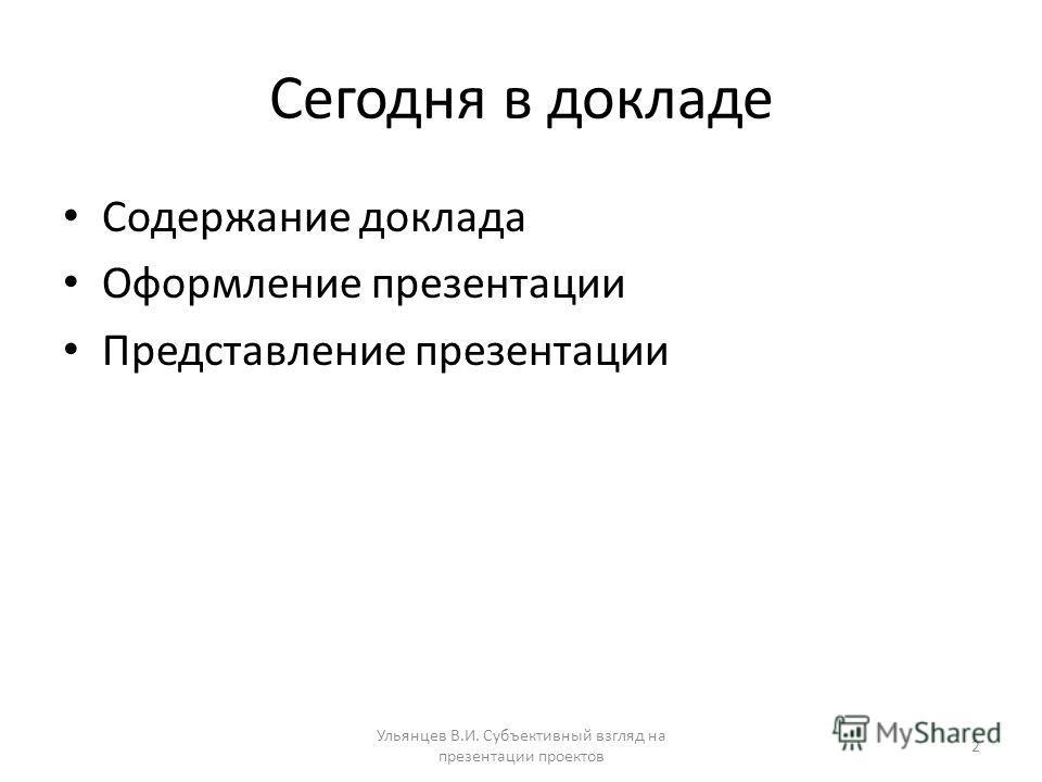 Сегодня в докладе Содержание доклада Оформление презентации Представление презентации Ульянцев В.И. Субъективный взгляд на презентации проектов 2