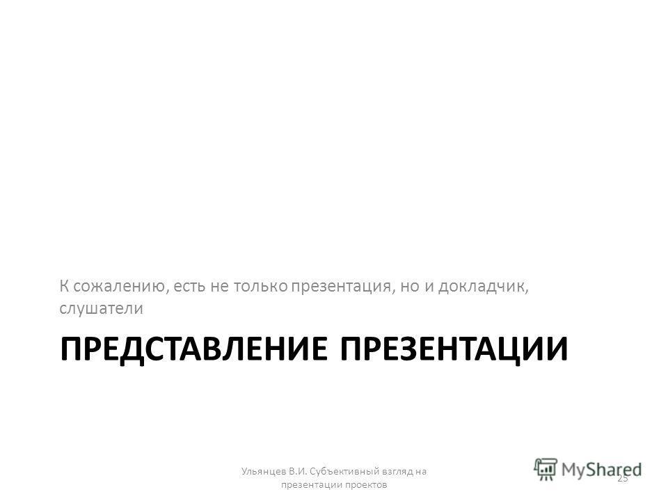 ПРЕДСТАВЛЕНИЕ ПРЕЗЕНТАЦИИ К сожалению, есть не только презентация, но и докладчик, слушатели Ульянцев В.И. Субъективный взгляд на презентации проектов 25