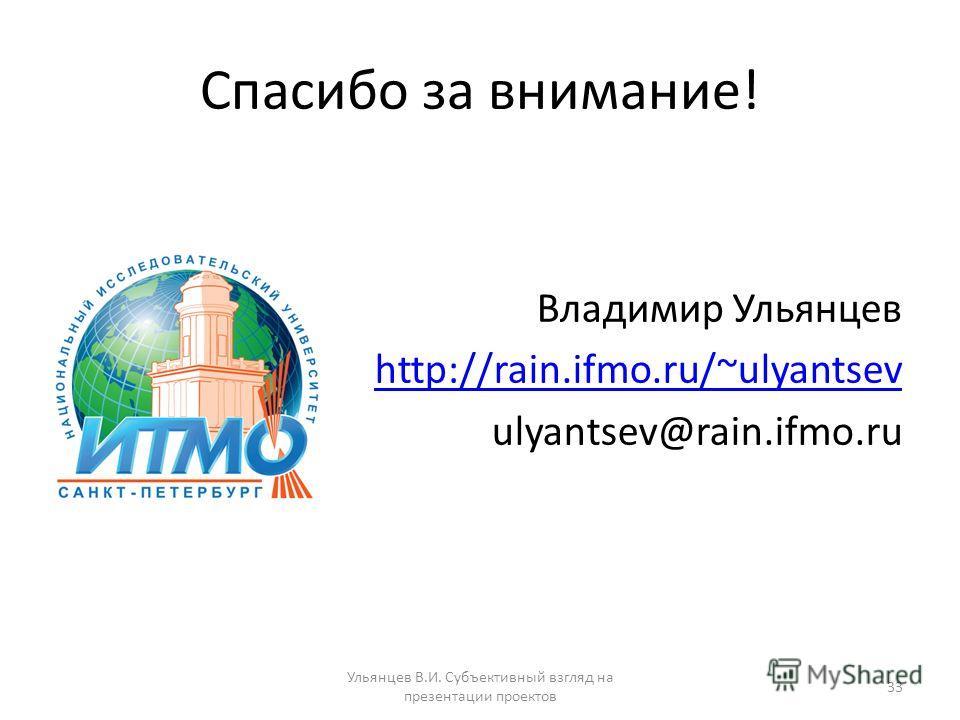 Спасибо за внимание! Владимир Ульянцев http://rain.ifmo.ru/~ulyantsev ulyantsev@rain.ifmo.ru Ульянцев В.И. Субъективный взгляд на презентации проектов 33