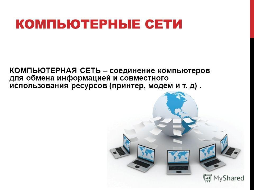 КОМПЬЮТЕРНЫЕ СЕТИ КОМПЬЮТЕРНАЯ СЕТЬ – соединение компьютеров для обмена информацией и совместного использования ресурсов (принтер, модем и т. д).
