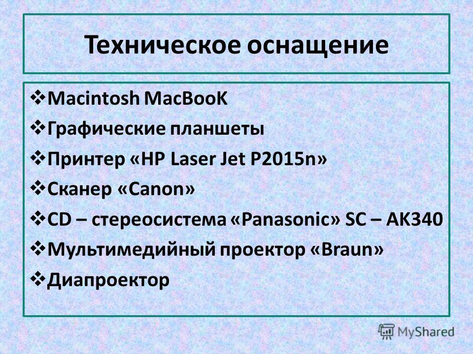 Техническое оснащение Macintosh MacBooK Графические планшеты Принтер «НР Laser Jet P2015n» Сканер «Canon» CD – стереосистема «Panasonic» SC – AK340 Мультимедийный проектор «Braun» Диапроектор