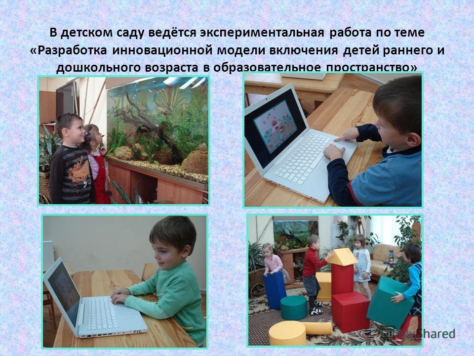 В детском саду ведётся экспериментальная работа по теме «Разработка инновационной модели включения детей раннего и дошкольного возраста в образовательное пространство»
