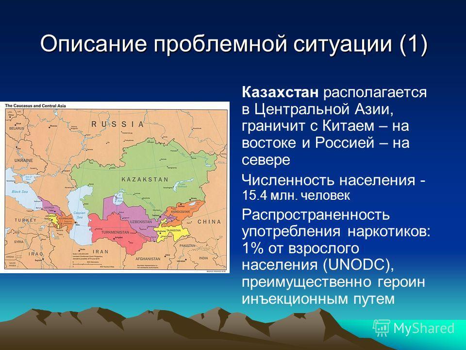 Описание проблемной ситуации (1) Казахстан располагается в Центральной Азии, граничит с Китаем – на востоке и Россией – на севере Численность населения - 15.4 млн. человек Распространенность употребления наркотиков: 1% от взрослого населения (UNODC),