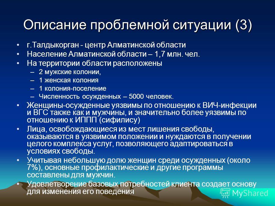 Описание проблемной ситуации (3) г.Талдыкорган - центр Алматинской области Население Алматинской области – 1,7 млн. чел. На территории области расположены –2 мужские колонии, –1 женская колония –1 колония-поселение –Численность осужденных – 5000 чело