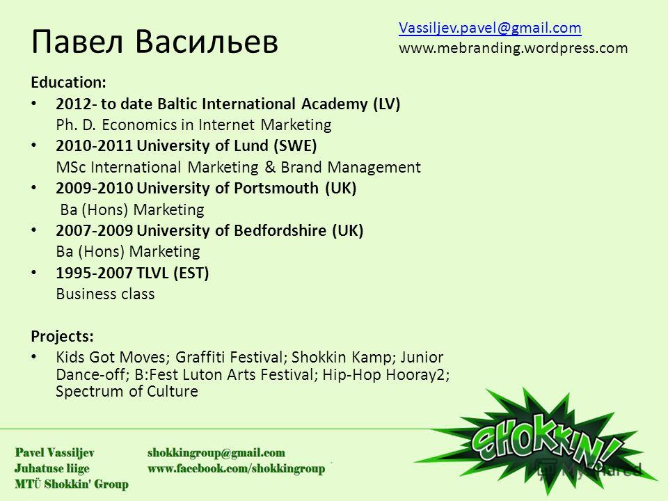Павел Васильев Education: 2012- to date Baltic International Academy (LV) Ph. D. Economics in Internet Marketing 2010-2011 University of Lund (SWE) MSc International Marketing & Brand Management 2009-2010 University of Portsmouth (UK) Ba (Hons) Marke