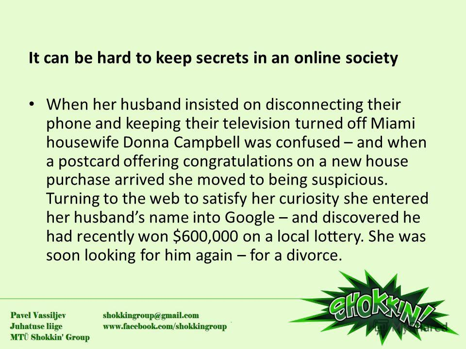 It can be hard to keep secrets in an online society When her husband insisted on disconnecting their phone and keeping their television turned off Miami housewife Donna Campbell was confused – and when a postcard offering congratulations on a new hou