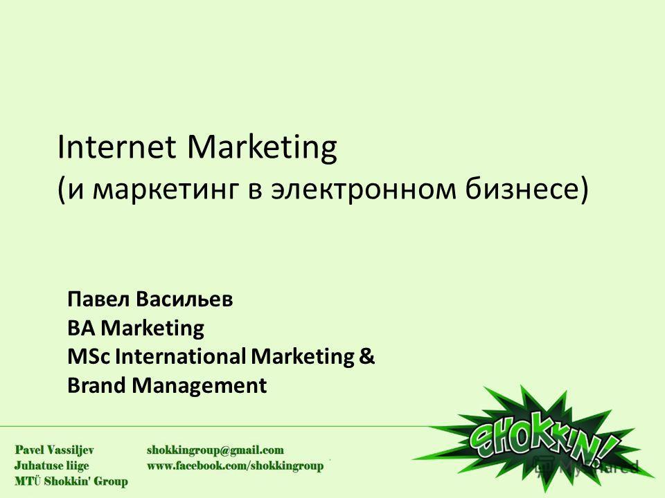 Internet Marketing (и маркетинг в электронном бизнесе) Павел Васильев BA Marketing MSc International Marketing & Brand Management