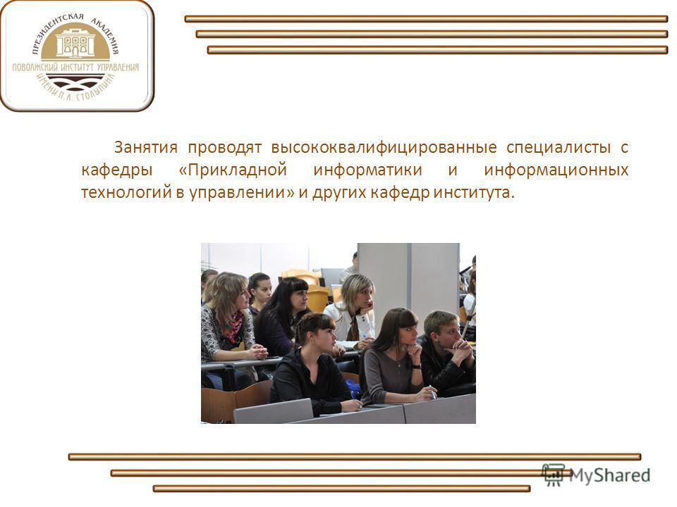 Занятия проводят высококвалифицированные специалисты с кафедры «Прикладной информатики и информационных технологий в управлении» и других кафедр института.
