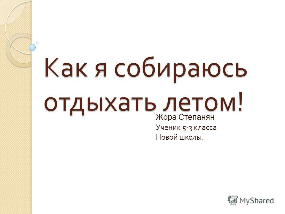 Как я собираюсь отдыхать летом ! Жора Степанян Ученик 5-3 класса Новой школы.
