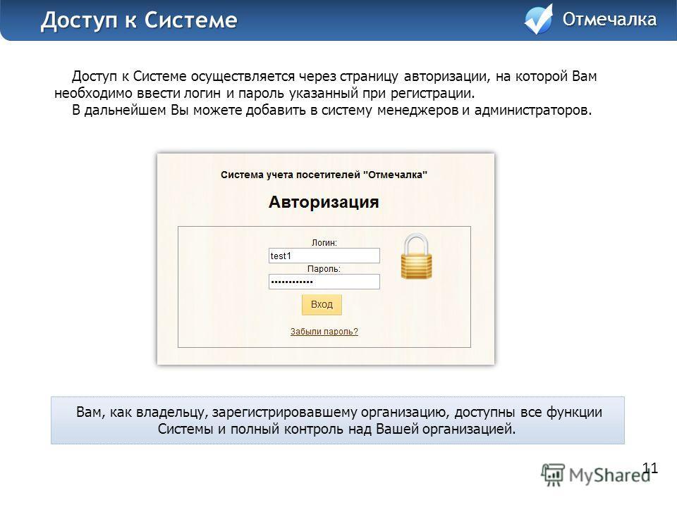 Доступ к Системе осуществляется через страницу авторизации, на которой Вам необходимо ввести логин и пароль указанный при регистрации. В дальнейшем Вы можете добавить в систему менеджеров и администраторов. 11 Отмечалка Доступ к Системе Доступ к Сист
