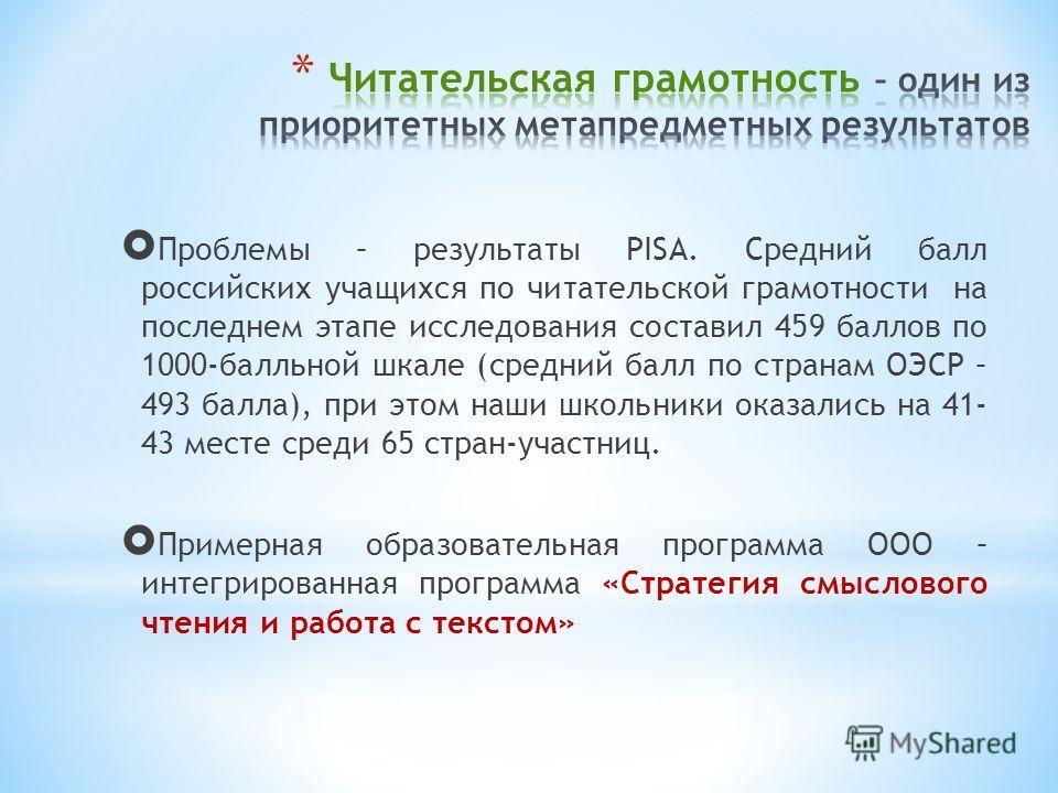 Проблемы – результаты PISA. Средний балл российских учащихся по читательской грамотности на последнем этапе исследования составил 459 баллов по 1000-балльной шкале (средний балл по странам ОЭСР – 493 балла), при этом наши школьники оказались на 41- 4