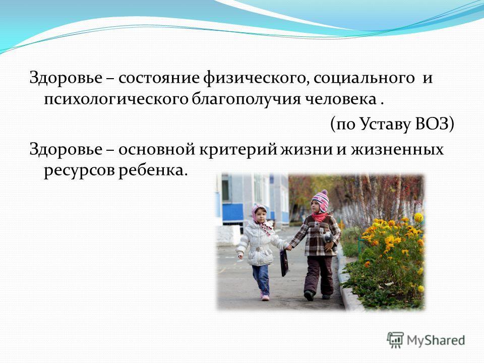 Здоровье – состояние физического, социального и психологического благополучия человека. (по Уставу ВОЗ) Здоровье – основной критерий жизни и жизненных ресурсов ребенка.