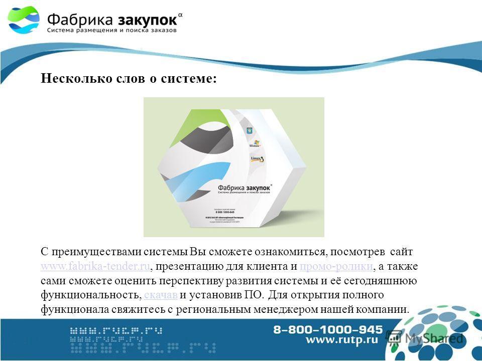 Несколько слов о системе: С преимуществами системы Вы сможете ознакомиться, посмотрев сайт www.fabrika-tender.ru, презентацию для клиента и промо-ролики, а также сами сможете оценить перспективу развития системы и её сегодняшнюю функциональность, ска