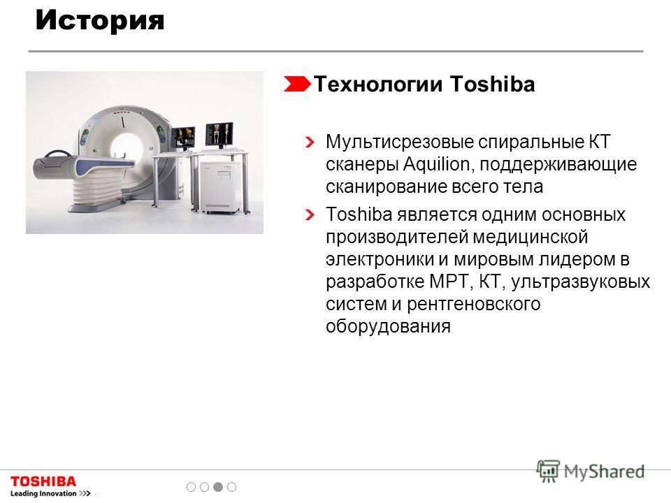 Технологии Toshiba Мультисрезовые спиральные КТ сканеры Aquilion, поддерживающие сканирование всего тела Toshiba является одним основных производителей медицинской электроники и мировым лидером в разработке МРТ, КТ, ультразвуковых систем и рентгеновс