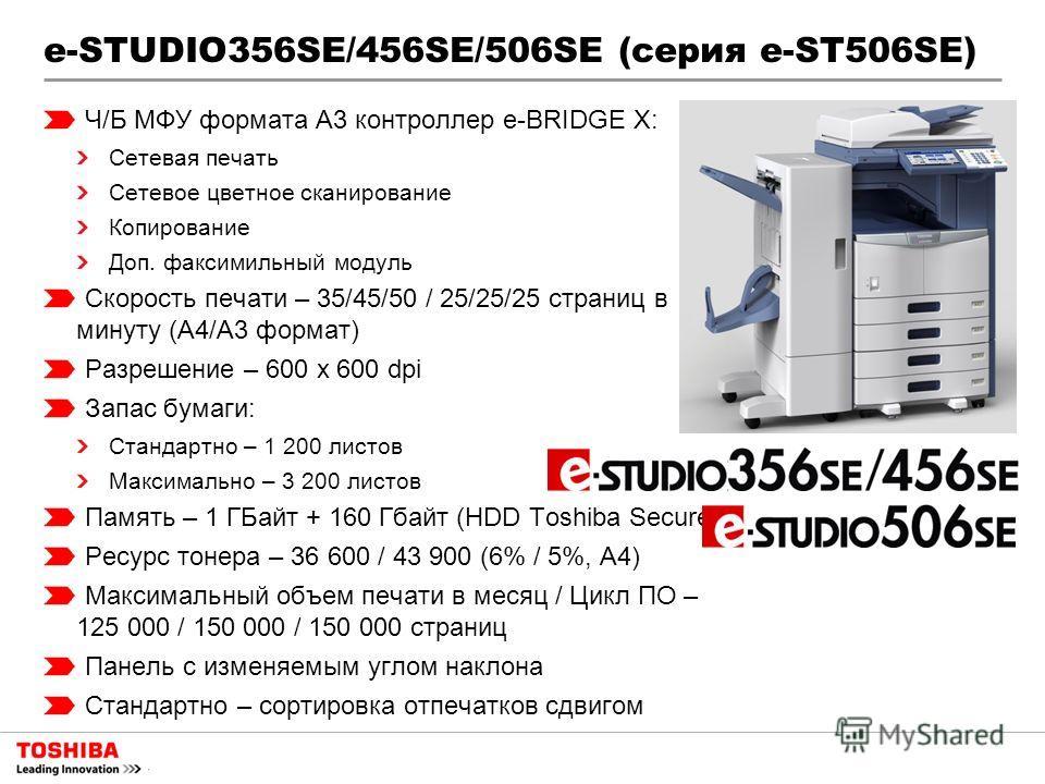 e-STUDIO356SE/456SE/506SE (серия e-ST506SE) Ч/Б МФУ формата A3 контроллер e-BRIDGE X: Сетевая печать Сетевое цветное сканирование Копирование Доп. факсимильный модуль Скорость печати – 35/45/50 / 25/25/25 страниц в минуту (А4/А3 формат) Разрешение –