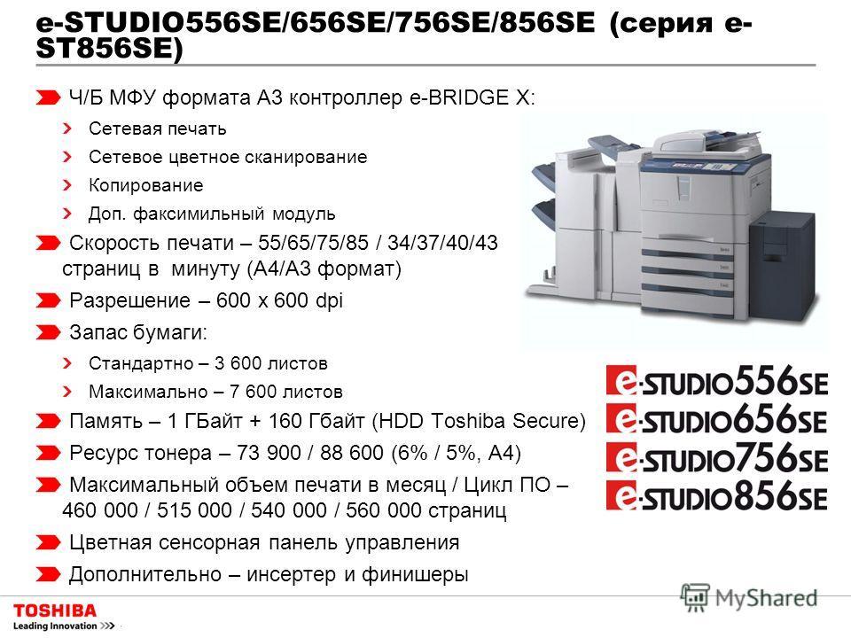 e-STUDIO556SE/656SE/756SE/856SE (серия e- ST856SE) Ч/Б МФУ формата A3 контроллер e-BRIDGE X: Сетевая печать Сетевое цветное сканирование Копирование Доп. факсимильный модуль Скорость печати – 55/65/75/85 / 34/37/40/43 страниц в минуту (А4/А3 формат)