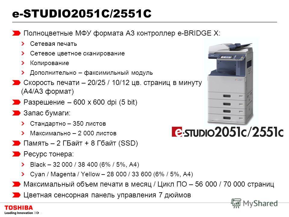 e-STUDIO2051С/2551С Полноцветные МФУ формата A3 контроллер e-BRIDGE X: Сетевая печать Сетевое цветное сканирование Копирование Дополнительно – факсимильный модуль Скорость печати – 20/25 / 10/12 цв. страниц в минуту (А4/А3 формат) Разрешение – 600 x