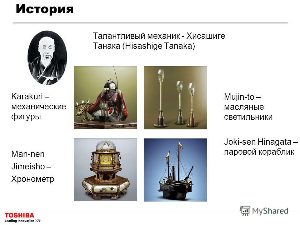 История Талантливый механик - Хисашиге Танака (Hisashige Tanaka) Karakuri – механические фигуры Man-nen Jimeisho – Хронометр Mujin-to – масляные светильники Joki-sen Hinagata – паровой кораблик