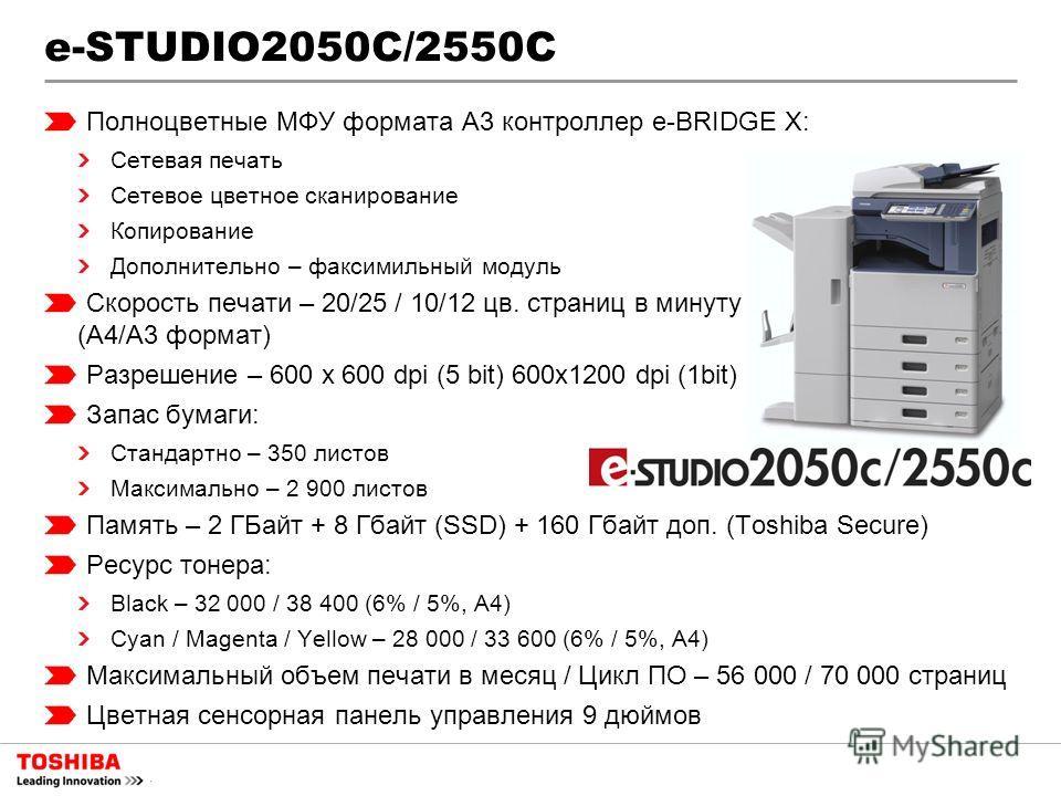 e-STUDIO2050С/2550С Полноцветные МФУ формата A3 контроллер e-BRIDGE X: Сетевая печать Сетевое цветное сканирование Копирование Дополнительно – факсимильный модуль Скорость печати – 20/25 / 10/12 цв. страниц в минуту (А4/А3 формат) Разрешение – 600 x