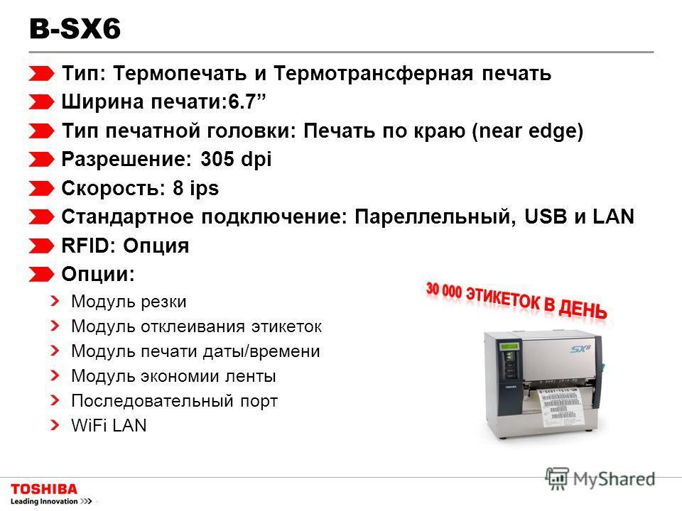 B-SX6 Тип: Термопечать и Термотрансферная печать Ширина печати:6.7 Тип печатной головки: Печать по краю (near edge) Разрешение: 305 dpi Скорость: 8 ips Стандартное подключение: Пареллельный, USB и LAN RFID: Опция Опции: Модуль резки Модуль отклеивани