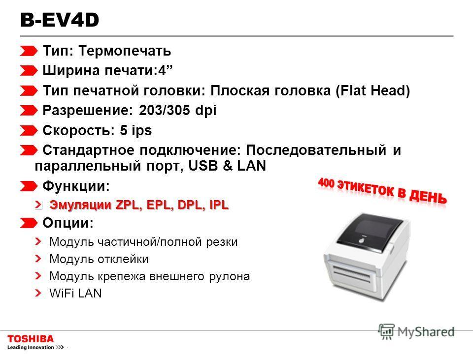 B-EV4D Тип: Термопечать Ширина печати:4 Тип печатной головки: Плоская головка (Flat Head) Разрешение: 203/305 dpi Скорость: 5 ips Стандартное подключение: Последовательный и параллельный порт, USB & LAN Функции: Эмуляции ZPL, EPL, DPL, IPL Опции: Мод