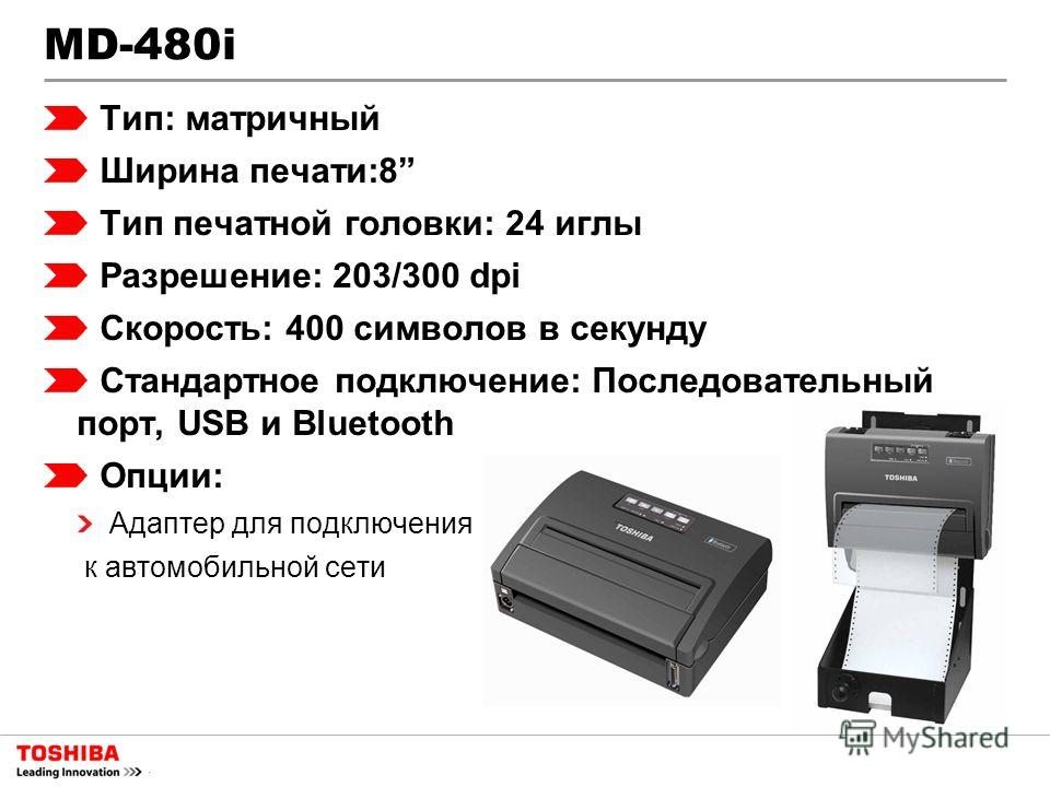 MD-480i Тип: матричный Ширина печати:8 Тип печатной головки: 24 иглы Разрешение: 203/300 dpi Скорость: 400 символов в секунду Стандартное подключение: Последовательный порт, USB и Bluetooth Опции: Адаптер для подключения к автомобильной сети