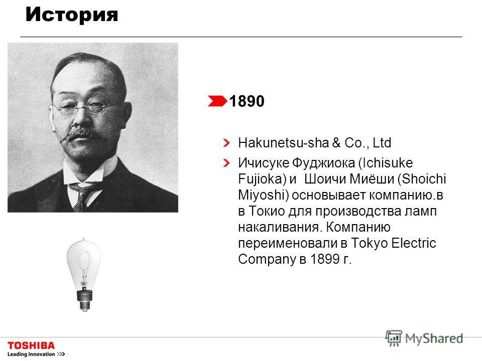 История 1890 Hakunetsu-sha & Co., Ltd Ичисуке Фуджиока (Ichisuke Fujioka) и Шоичи Миёши (Shoichi Miyoshi) основывает компанию.в в Токио для производства ламп накаливания. Компанию переименовали в Tokyo Electric Company в 1899 г.