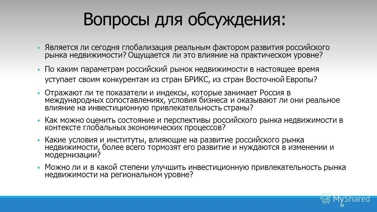 Вопросы для обсуждения: Является ли сегодня глобализация реальным фактором развития российского рынка недвижимости? Ощущается ли это влияние на практическом уровне? По каким параметрам российский рынок недвижимости в настоящее время уступает своим ко