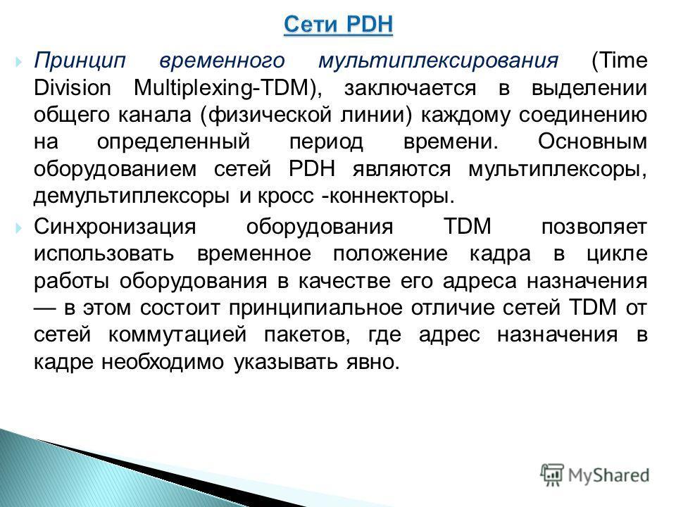 Принцип временного мультиплексирования (Time Division Multiplexing-TDM), заключается в выделении общего канала (физической линии) каждому соединению на определенный период времени. Основным оборудованием сетей PDH являются мультиплексоры, демультипле