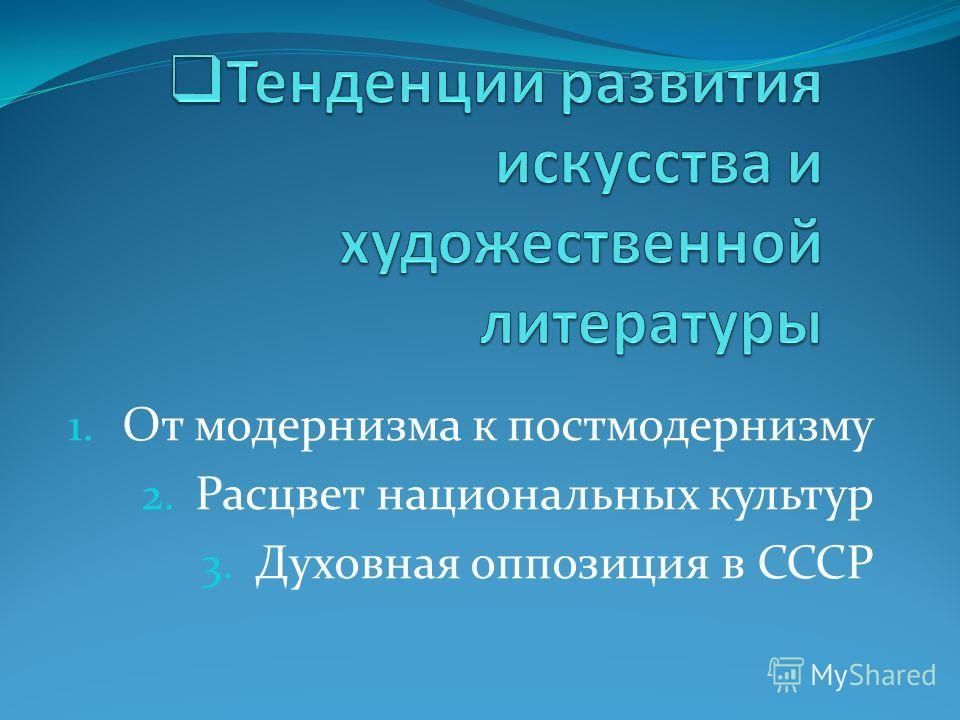 1. От модернизма к постмодернизму 2. Расцвет национальных культур 3. Духовная оппозиция в СССР