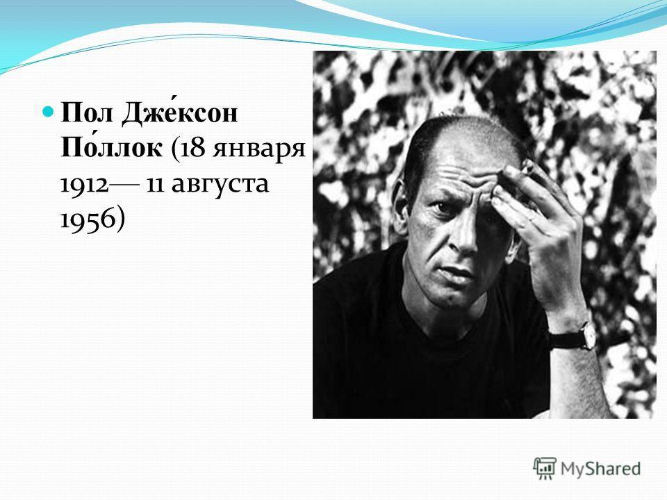 Пол Дже́ксон По́ллок (18 января 1912 11 августа 1956)