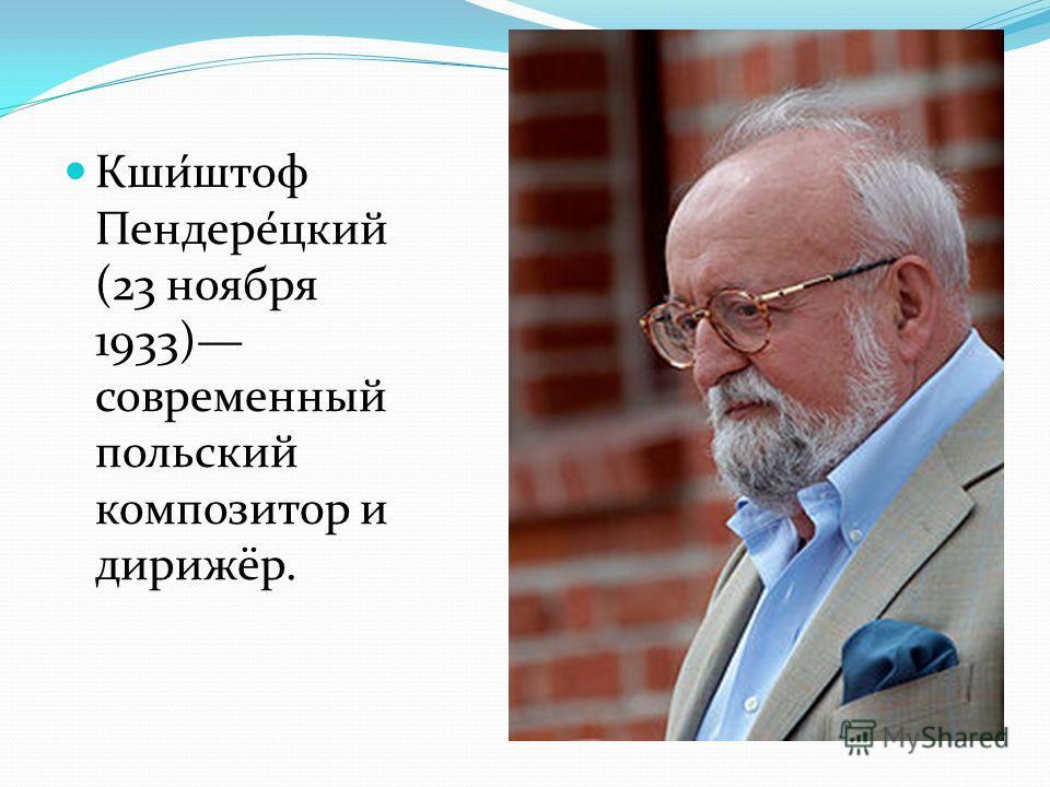 Кши́штоф Пендере́цкий (23 ноября 1933) современный польский композитор и дирижёр.