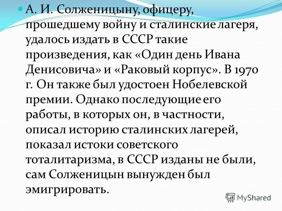 А. И. Солженицыну, офицеру, прошедшему войну и сталинские лагеря, удалось издать в СССР такие произведения, как «Один день Ивана Денисовича» и «Раковый корпус». В 1970 г. Он также был удостоен Нобелевской премии. Однако последующие его работы, в кото
